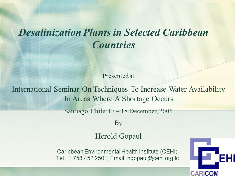Caribbean Environmental Health Institute (CEHI) Tel.: 1 758 452 2501; Email: hgopaul@cehi.org.lc Desalinization Plants in Selected Caribbean Countries Presented at International Seminar On Techniques To Increase Water Availability In Areas Where A Shortage Occurs Santiago, Chile: 17 – 18 December, 2005 By Herold Gopaul