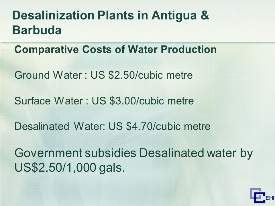 Desalinization Plants in Antigua & Barbuda Comparative Costs of Water Production Ground Water : US $2.50/cubic metre Surface Water : US $3.00/cubic metre Desalinated Water: US $4.70/cubic metre Government subsidies Desalinated water by US$2.50/1,000 gals.