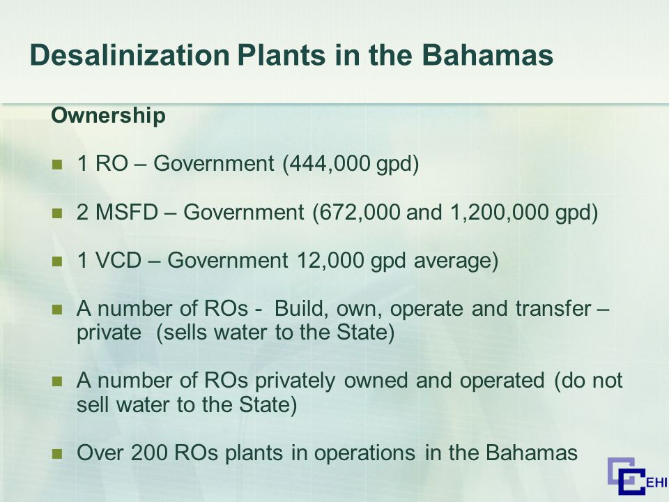 Desalinization Plants in the Bahamas Ownership 1 RO – Government (444,000 gpd) 2 MSFD – Government (672,000 and 1,200,000 gpd) 1 VCD – Government 12,000 gpd average) A number of ROs - Build, own, operate and transfer – private (sells water to the State) A number of ROs privately owned and operated (do not sell water to the State) Over 200 ROs plants in operations in the Bahamas