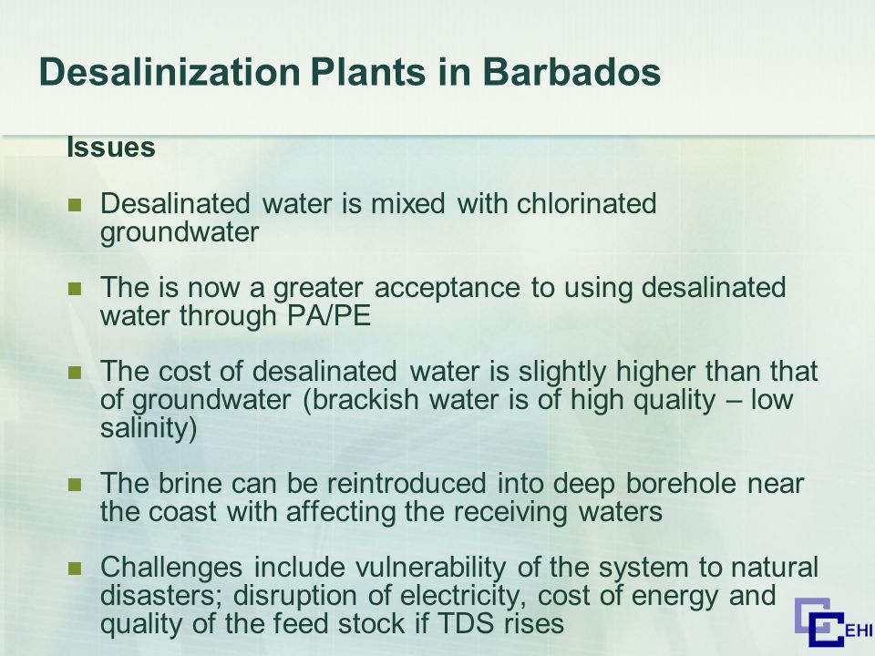 Desalinization Plants in Barbados Issues Desalinated water is mixed with chlorinated groundwater The is now a greater acceptance to using desalinated water through PA/PE The cost of desalinated water is slightly higher than that of groundwater (brackish water is of high quality – low salinity) The brine can be reintroduced into deep borehole near the coast with affecting the receiving waters Challenges include vulnerability of the system to natural disasters; disruption of electricity, cost of energy and quality of the feed stock if TDS rises
