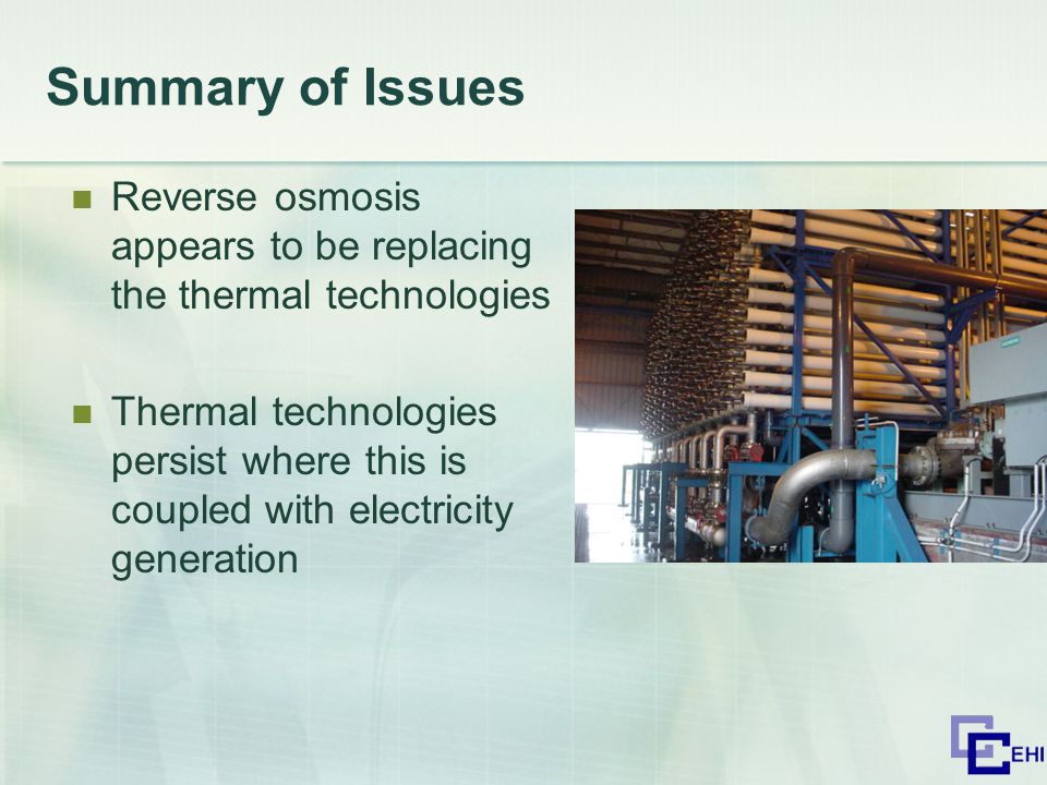 Summary of Issues Reverse osmosis appears to be replacing the thermal technologies Thermal technologies persist where this is coupled with electricity generation