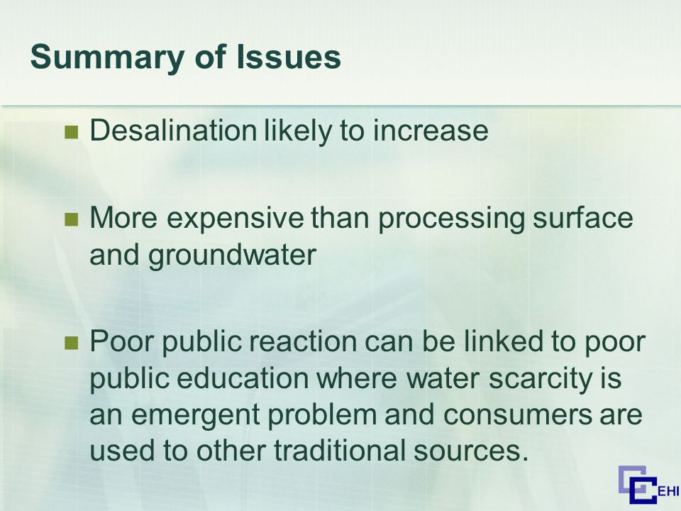 Summary of Issues Desalination likely to increase More expensive than processing surface and groundwater Poor public reaction can be linked to poor public education where water scarcity is an emergent problem and consumers are used to other traditional sources.