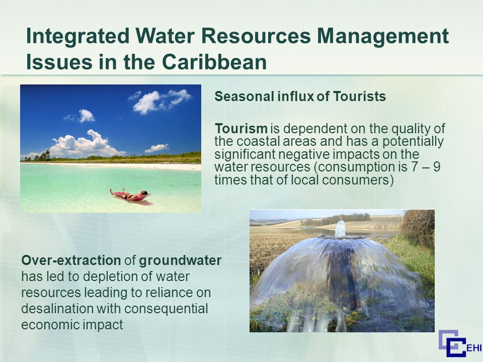 Integrated Water Resources Management Issues in the Caribbean Seasonal influx of Tourists Tourism is dependent on the quality of the coastal areas and has a potentially significant negative impacts on the water resources (consumption is 7 – 9 times that of local consumers) Over-extraction of groundwater has led to depletion of water resources leading to reliance on desalination with consequential economic impact