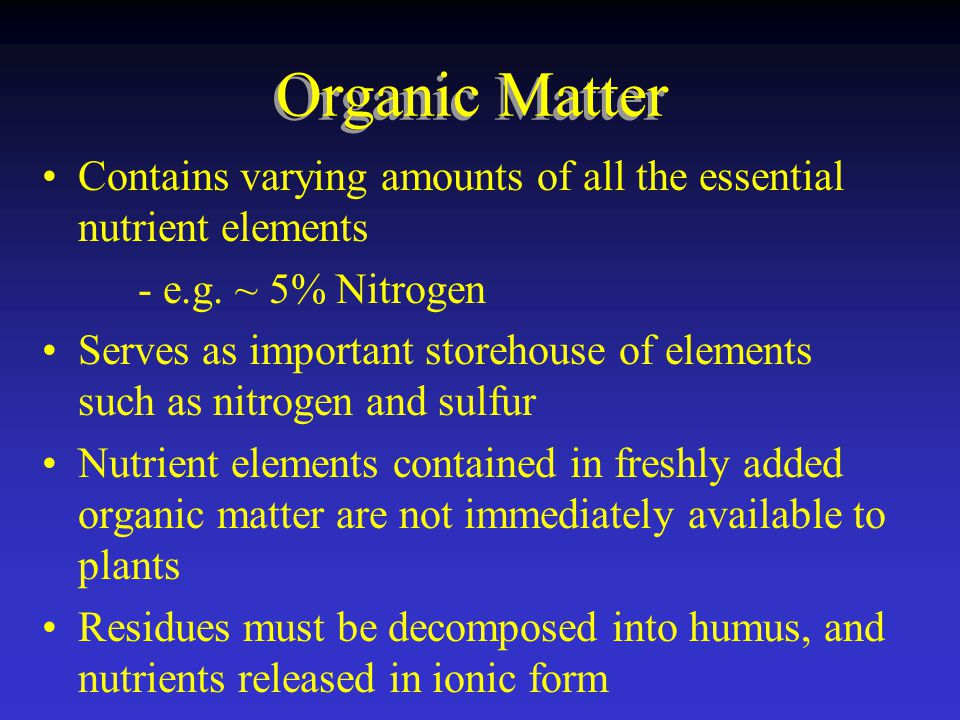 Organic Matter Contains varying amounts of all the essential nutrient elements - e.g.