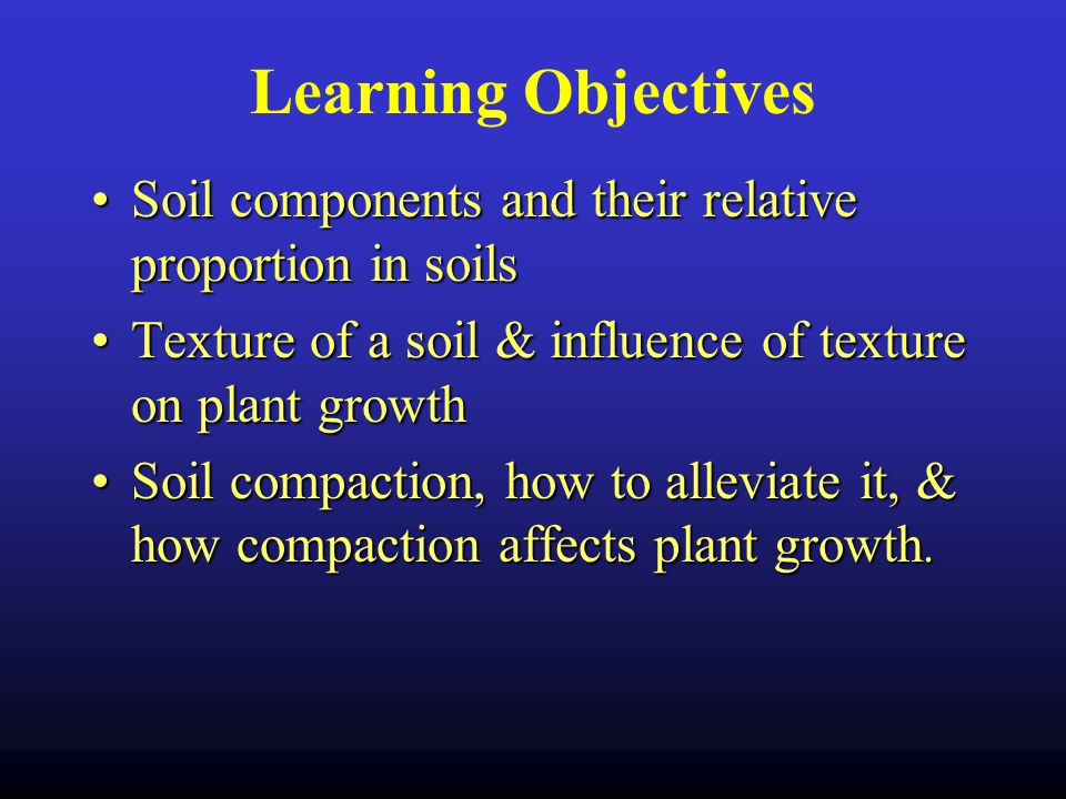 Learning Objectives Soil components and their relative proportion in soilsSoil components and their relative proportion in soils Texture of a soil & influence of texture on plant growthTexture of a soil & influence of texture on plant growth Soil compaction, how to alleviate it, & how compaction affects plant growth.Soil compaction, how to alleviate it, & how compaction affects plant growth.