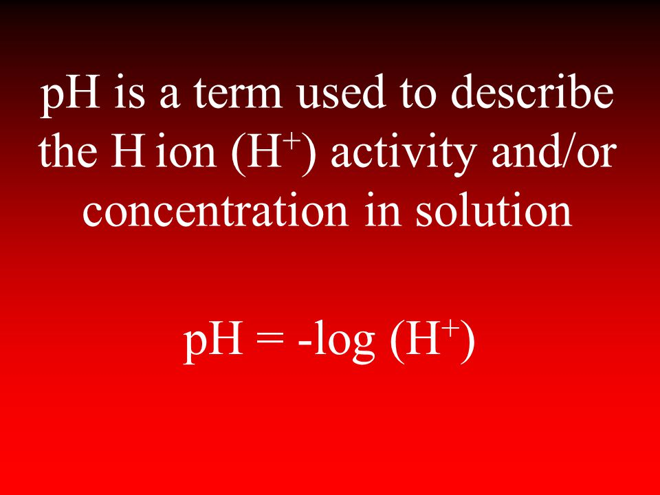 pH is a term used to describe the H ion (H + ) activity and/or concentration in solution pH = -log (H + )