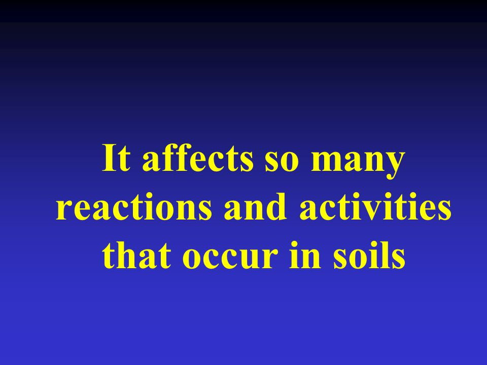 It affects so many reactions and activities that occur in soils