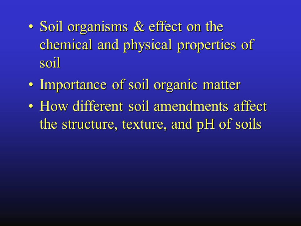 Soil organisms & effect on the chemical and physical properties of soilSoil organisms & effect on the chemical and physical properties of soil Importance of soil organic matterImportance of soil organic matter How different soil amendments affect the structure, texture, and pH of soilsHow different soil amendments affect the structure, texture, and pH of soils