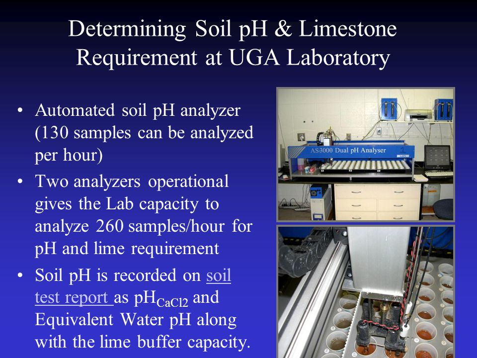 Determining Soil pH & Limestone Requirement at UGA Laboratory Automated soil pH analyzer (130 samples can be analyzed per hour) Two analyzers operational gives the Lab capacity to analyze 260 samples/hour for pH and lime requirement Soil pH is recorded on soil test report as pH CaCl2 and Equivalent Water pH along with the lime buffer capacity.soil test report