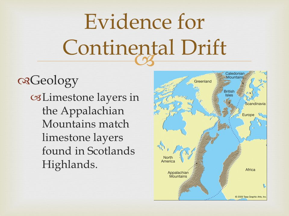   Geology  Limestone layers in the Appalachian Mountains match limestone layers found in Scotlands Highlands. Evidence for Continental Drift