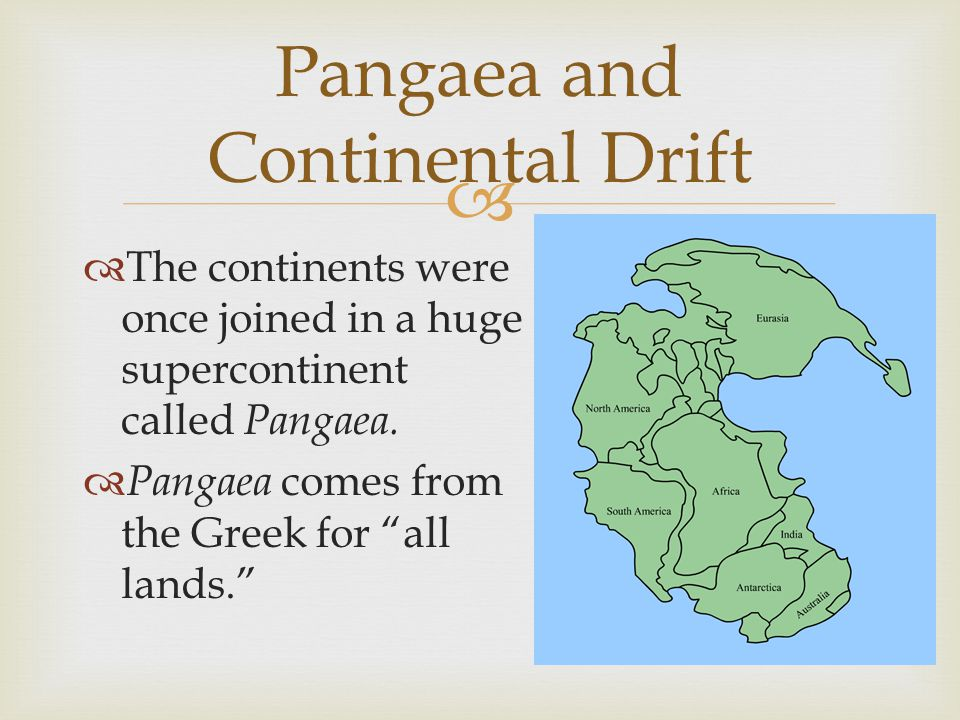 """  The continents were once joined in a huge supercontinent called Pangaea.  Pangaea comes from the Greek for """"all lands."""" Pangaea and Continental D"""