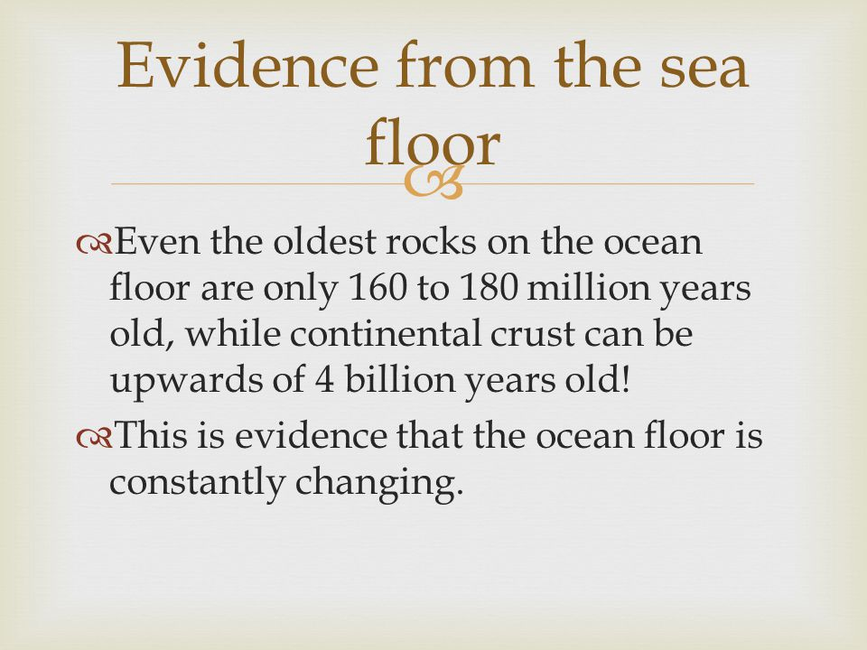   Even the oldest rocks on the ocean floor are only 160 to 180 million years old, while continental crust can be upwards of 4 billion years old!  T