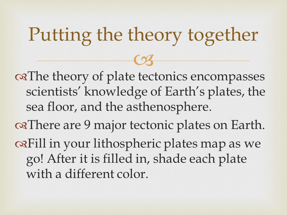   The theory of plate tectonics encompasses scientists' knowledge of Earth's plates, the sea floor, and the asthenosphere.  There are 9 major tecto