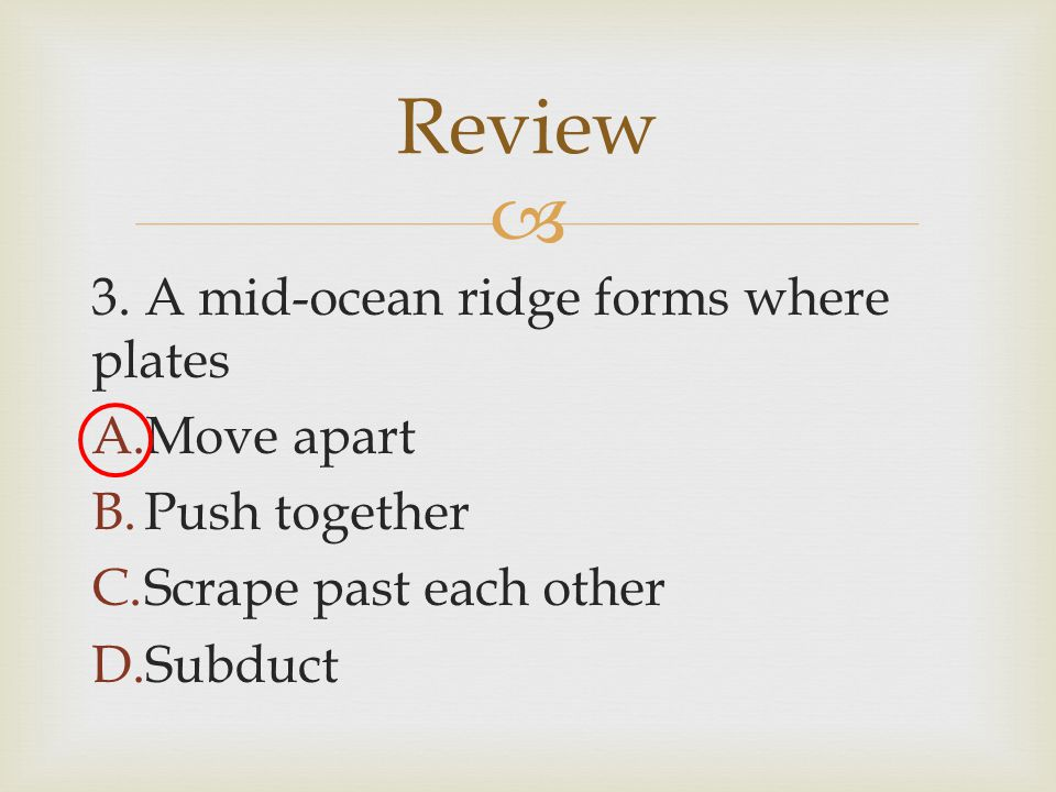  3. A mid-ocean ridge forms where plates A.Move apart B.Push together C.Scrape past each other D.Subduct Review
