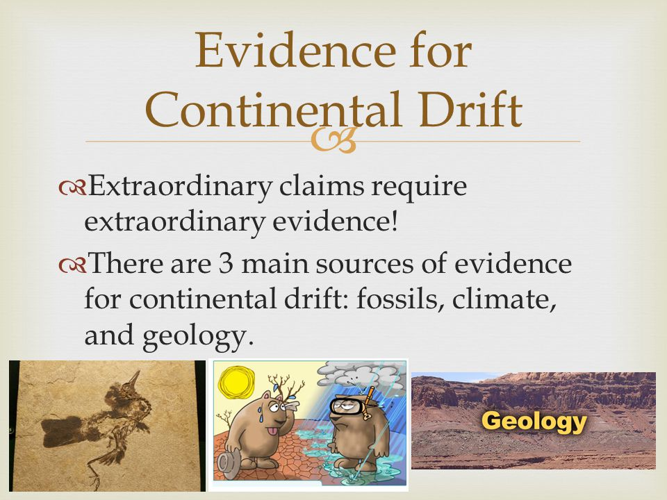   Extraordinary claims require extraordinary evidence!  There are 3 main sources of evidence for continental drift: fossils, climate, and geology.