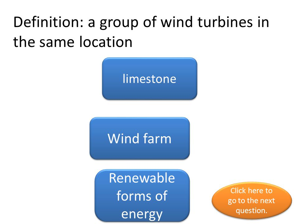 Definition: a group of wind turbines in the same location limestone Wind farm Renewable forms of energy Click here to go to the next question. Click h
