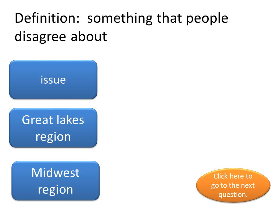 Definition: something that people disagree about issue Great lakes region Midwest region Click here to go to the next question.