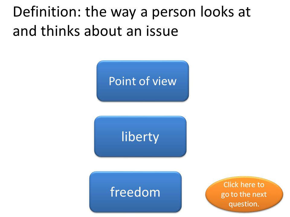 Definition: the way a person looks at and thinks about an issue Point of view liberty freedom Click here to go to the next question. Click here to go