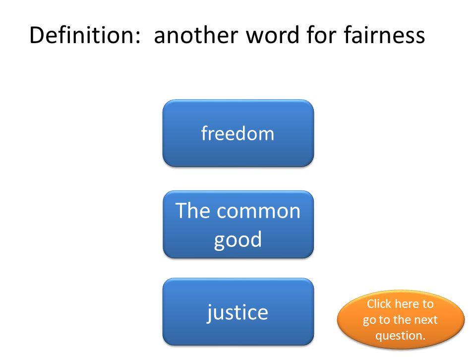 Definition: another word for fairness freedom The common good justice Click here to go to the next question. Click here to go to the next question.
