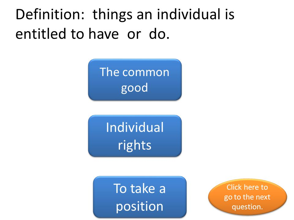 Definition: things an individual is entitled to have or do. The common good Individual rights To take a position Click here to go to the next question