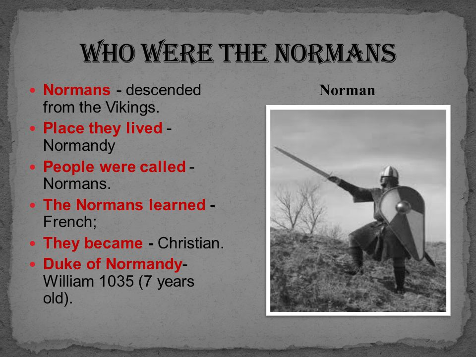 Normans - descended from the Vikings.Place they lived - Normandy People were called - Normans.