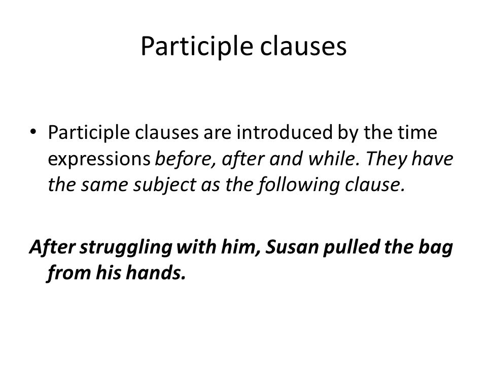Participle clauses Participle clauses are introduced by the time expressions before, after and while. They have the same subject as the following clau