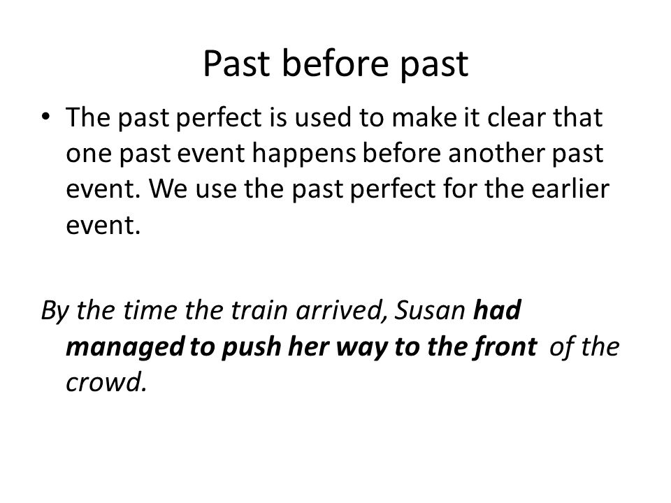 Past before past The past perfect is used to make it clear that one past event happens before another past event. We use the past perfect for the earl