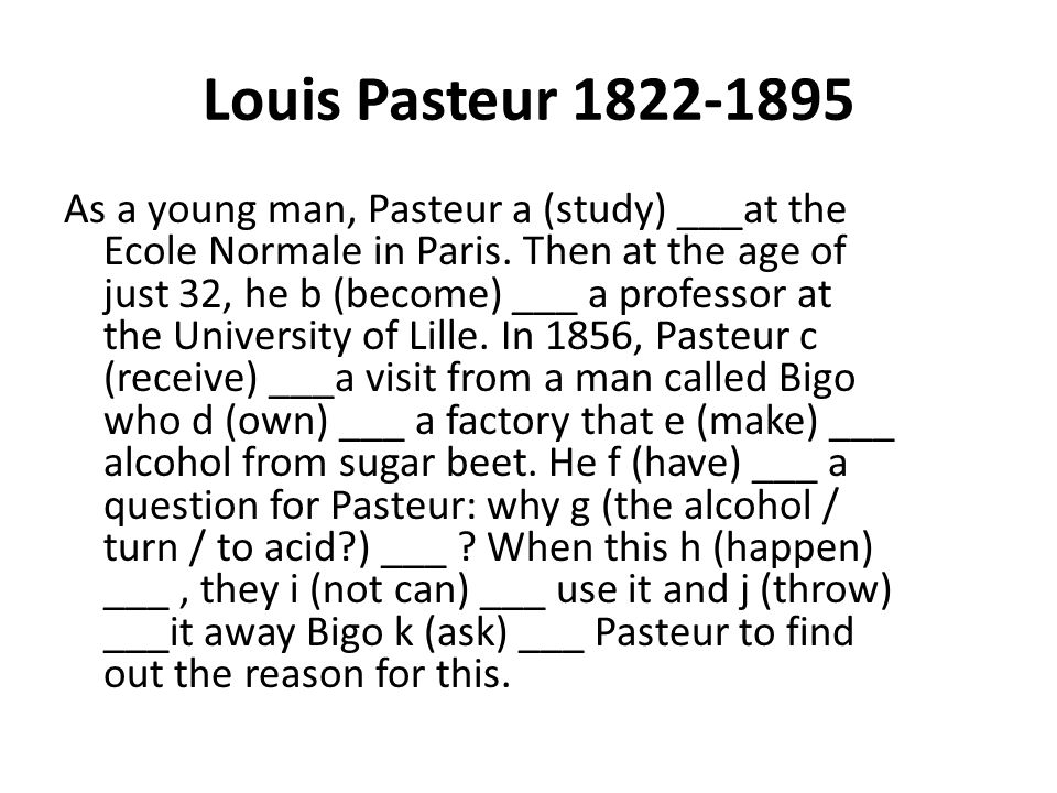 Louis Pasteur 1822-1895 As a young man, Pasteur a (study) ___at the Ecole Normale in Paris. Then at the age of just 32, he b (become) ___ a professor