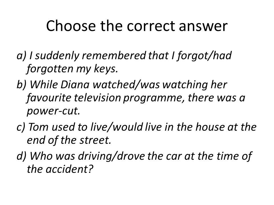 Choose the correct answer a) I suddenly remembered that I forgot/had forgotten my keys. b) While Diana watched/was watching her favourite television p
