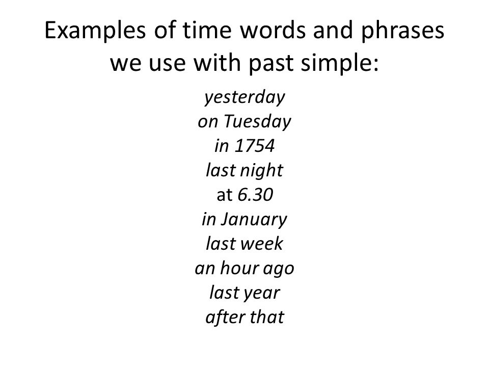 Examples of time words and phrases we use with past simple: yesterday on Tuesday in 1754 last night at 6.30 in January last week an hour ago last year