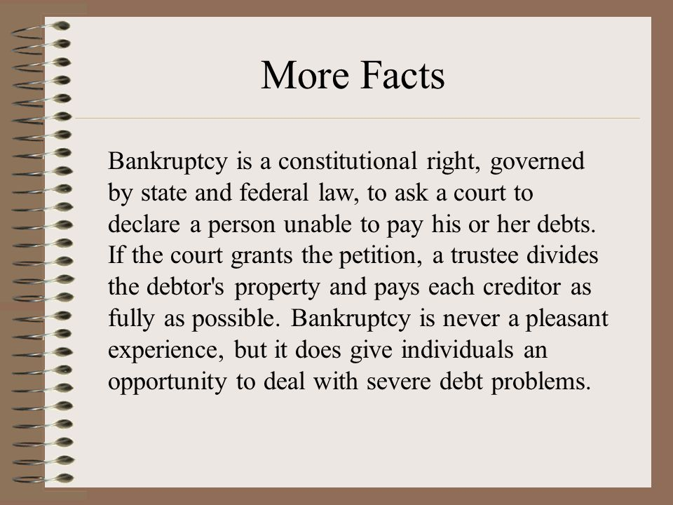 Bankruptcy is a constitutional right, governed by state and federal law, to ask a court to declare a person unable to pay his or her debts.