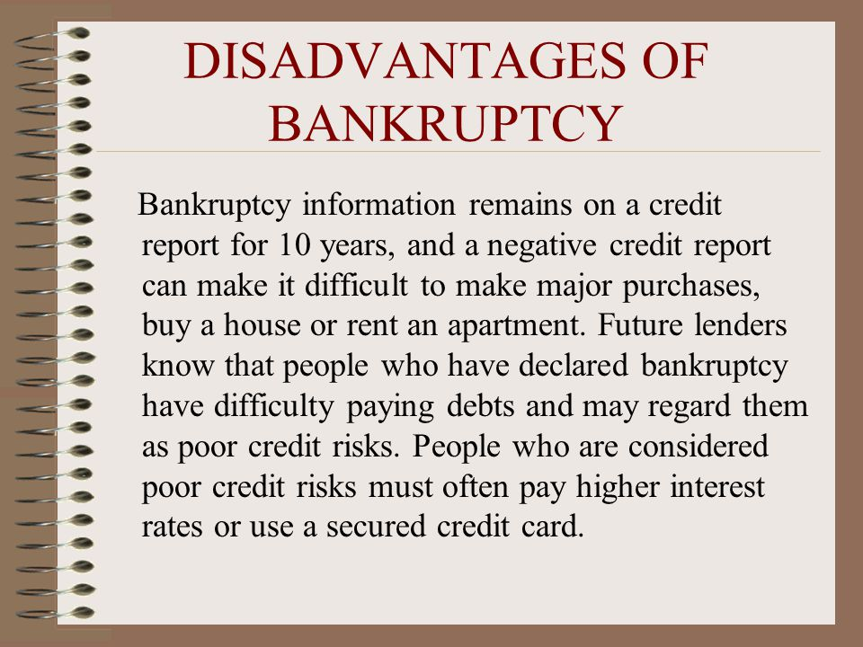 DISADVANTAGES OF BANKRUPTCY Bankruptcy information remains on a credit report for 10 years, and a negative credit report can make it difficult to make major purchases, buy a house or rent an apartment.