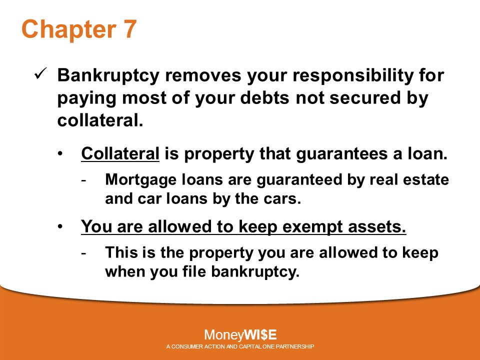 Chapter 7 Bankruptcy removes your responsibility for paying most of your debts not secured by collateral. Collateral is property that guarantees a loa