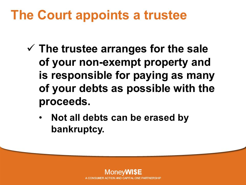 The Court appoints a trustee The trustee arranges for the sale of your non-exempt property and is responsible for paying as many of your debts as possible with the proceeds.