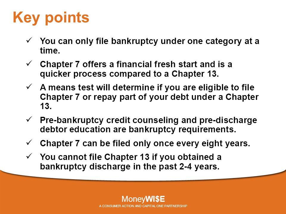 Key points You can only file bankruptcy under one category at a time. Chapter 7 offers a financial fresh start and is a quicker process compared to a