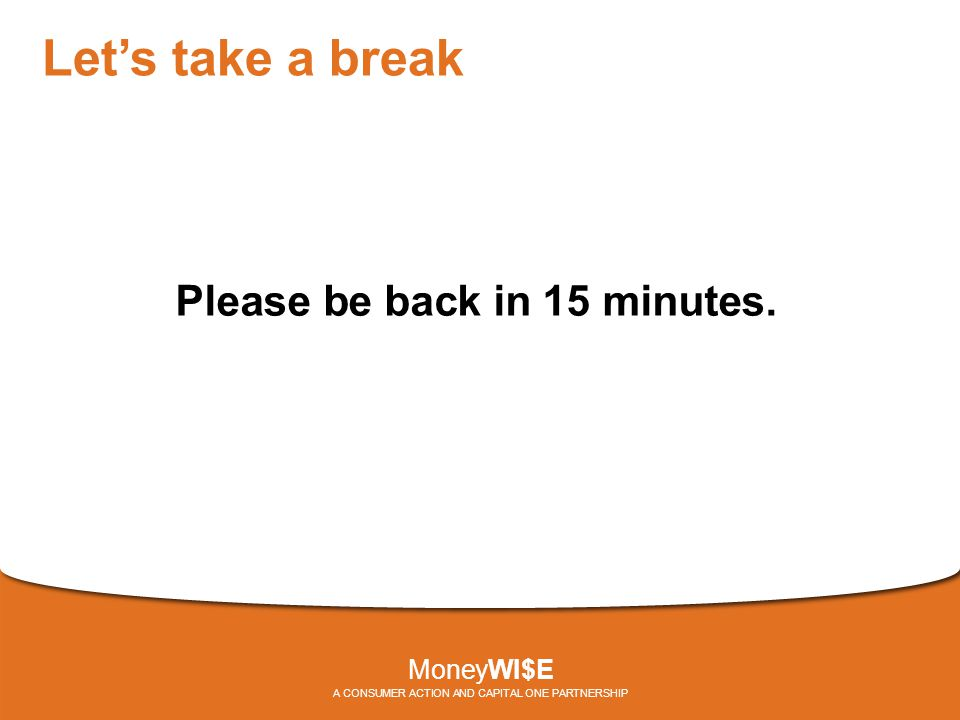 Let's take a break Please be back in 15 minutes. MoneyWI$E A CONSUMER ACTION AND CAPITAL ONE PARTNERSHIP