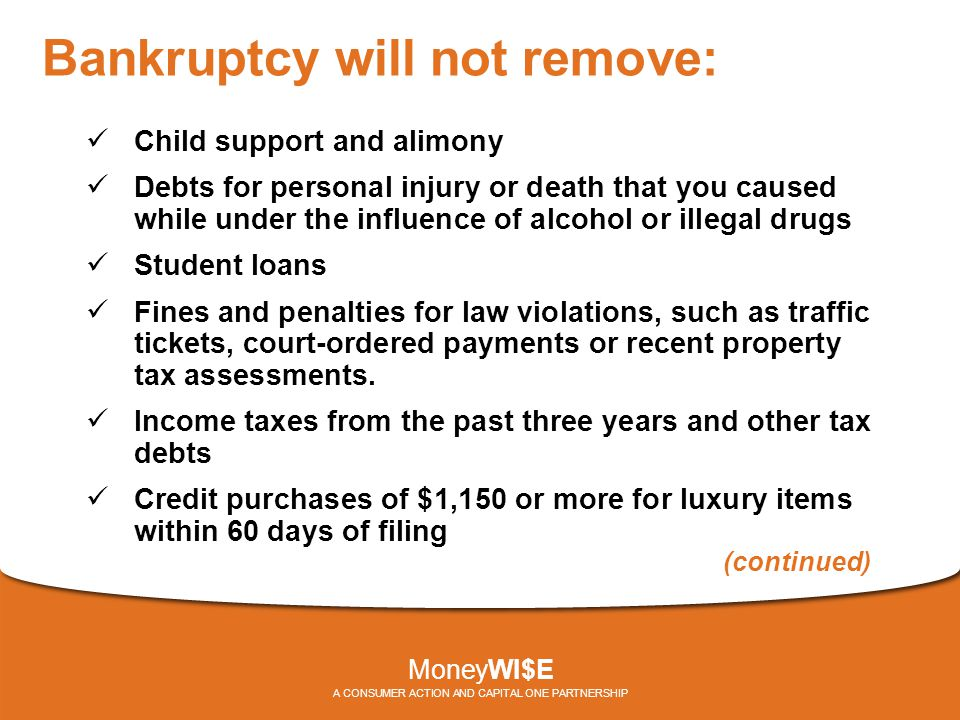 Bankruptcy will not remove: Child support and alimony Debts for personal injury or death that you caused while under the influence of alcohol or illegal drugs Student loans Fines and penalties for law violations, such as traffic tickets, court-ordered payments or recent property tax assessments.