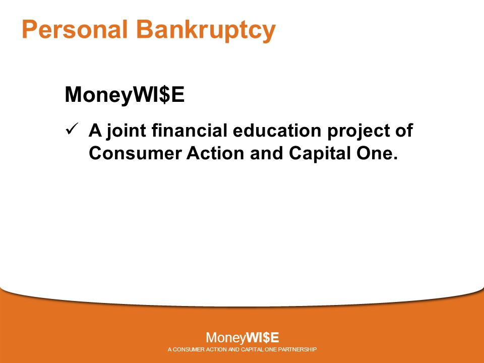 Personal Bankruptcy MoneyWI$E A joint financial education project of Consumer Action and Capital One.