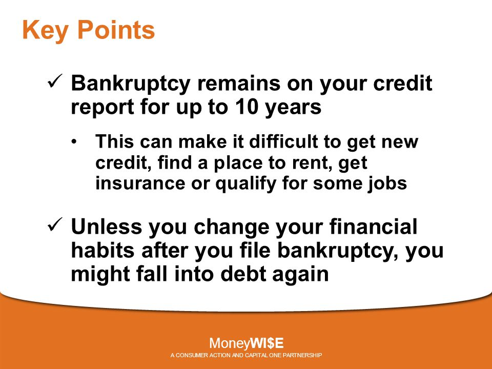 Key Points Bankruptcy remains on your credit report for up to 10 years This can make it difficult to get new credit, find a place to rent, get insurance or qualify for some jobs Unless you change your financial habits after you file bankruptcy, you might fall into debt again MoneyWI$E A CONSUMER ACTION AND CAPITAL ONE PARTNERSHIP