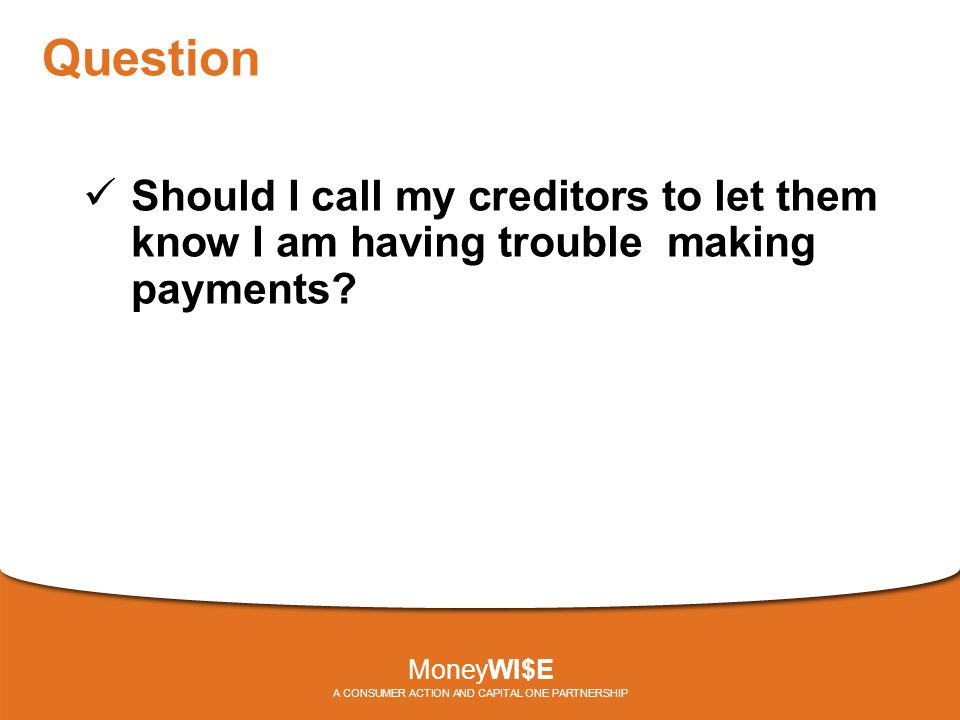 Question Should I call my creditors to let them know I am having trouble making payments? MoneyWI$E A CONSUMER ACTION AND CAPITAL ONE PARTNERSHIP
