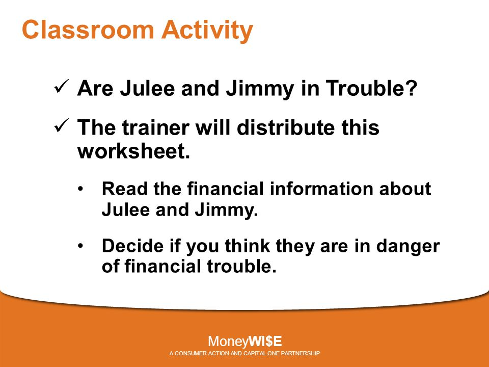 Classroom Activity Are Julee and Jimmy in Trouble? The trainer will distribute this worksheet. Read the financial information about Julee and Jimmy. D