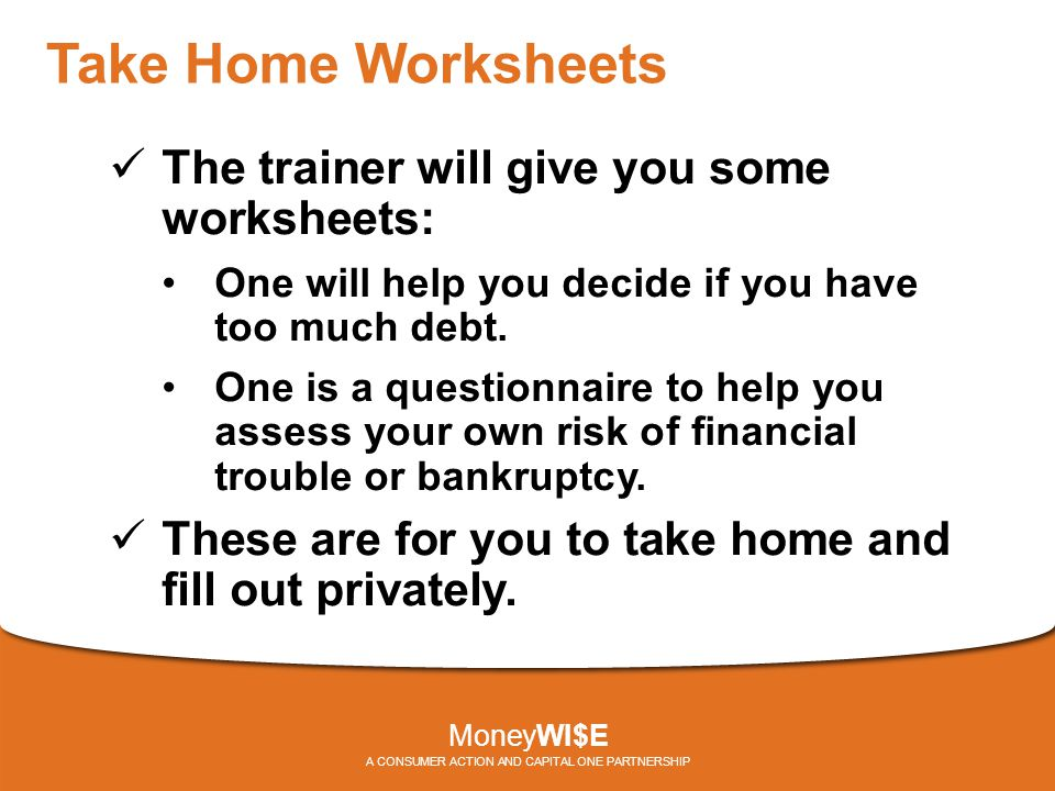 Take Home Worksheets The trainer will give you some worksheets: One will help you decide if you have too much debt. One is a questionnaire to help you