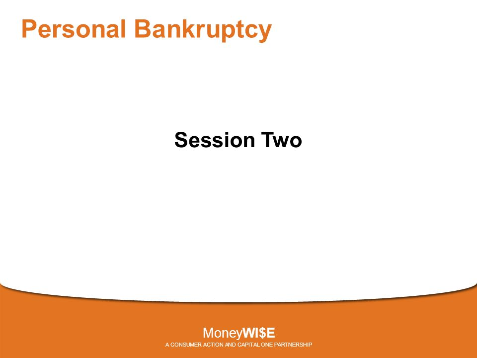 Personal Bankruptcy Session Two MoneyWI$E A CONSUMER ACTION AND CAPITAL ONE PARTNERSHIP