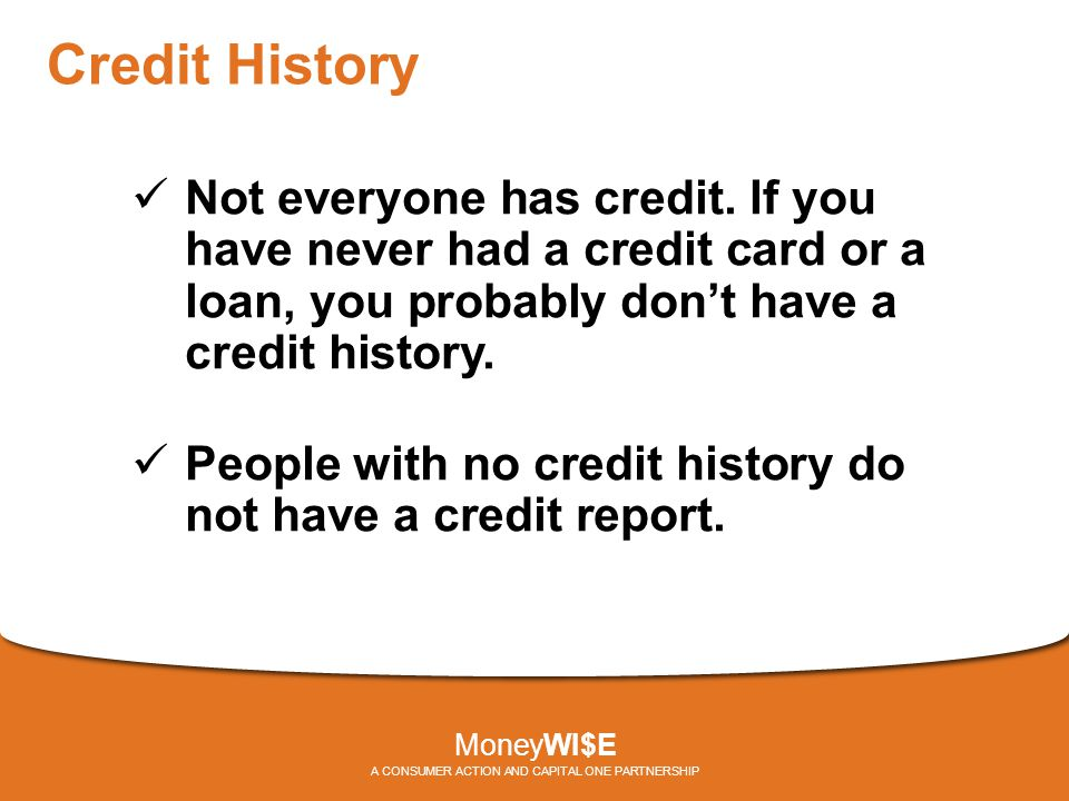 Credit History Not everyone has credit. If you have never had a credit card or a loan, you probably don't have a credit history. People with no credit
