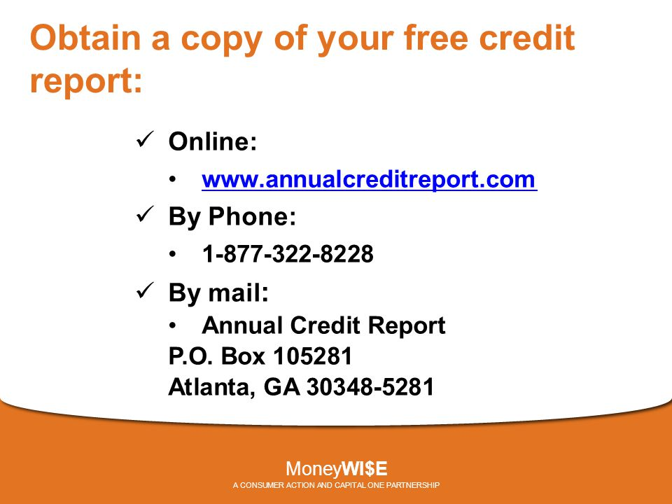 Obtain a copy of your free credit report: Online: www.annualcreditreport.com By Phone: 1-877-322-8228 By mail : Annual Credit Report P.O.