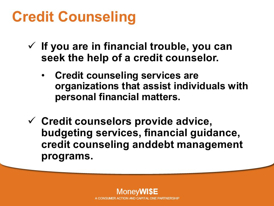 Credit Counseling If you are in financial trouble, you can seek the help of a credit counselor.