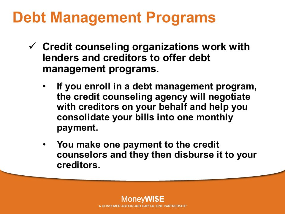 Debt Management Programs Credit counseling organizations work with lenders and creditors to offer debt management programs. If you enroll in a debt ma