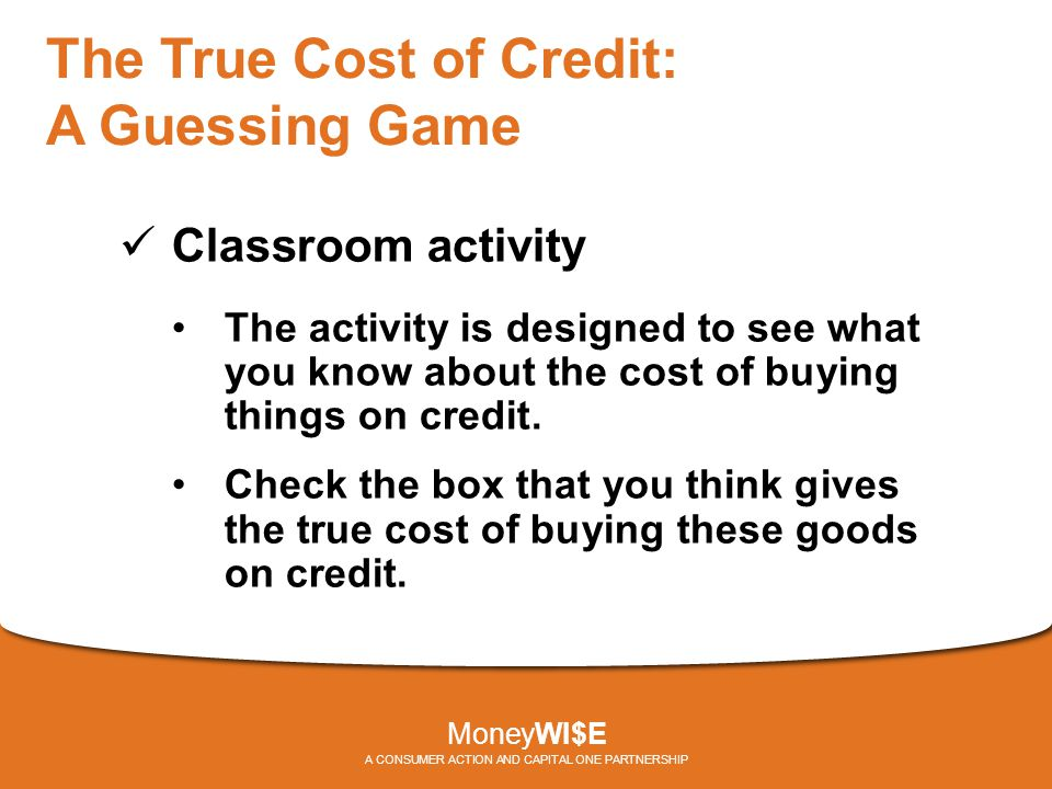 The True Cost of Credit: A Guessing Game Classroom activity The activity is designed to see what you know about the cost of buying things on credit.