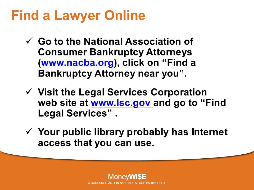 Find a Lawyer Online Go to the National Association of Consumer Bankruptcy Attorneys (www.nacba.org), click on Find a Bankruptcy Attorney near you .www.nacba.org Visit the Legal Services Corporation web site at www.lsc.gov and go to Find Legal Services .www.lsc.gov Your public library probably has Internet access that you can use.