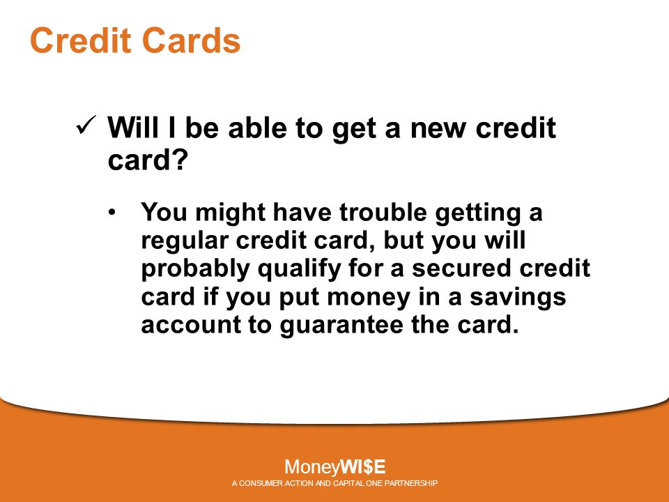 Credit Cards Will I be able to get a new credit card? You might have trouble getting a regular credit card, but you will probably qualify for a secure